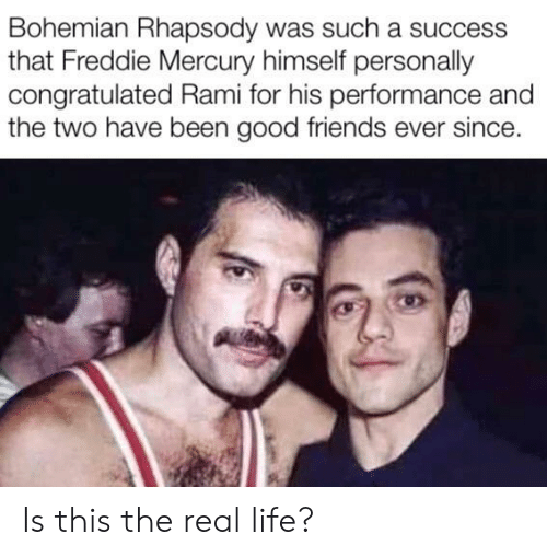 Friends, Life, and Good: Bohemian Rhapsody was such a success  that Freddie Mercury himself personally  congratulated Rami for his performance and  the two have been good friends ever since. Is this the real life?