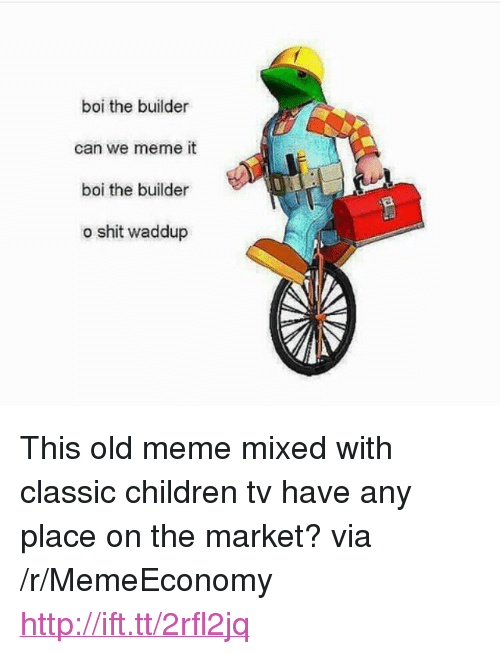 """Waddup: boi the builder  can we meme it  boi the builder  o shit waddup <p>This old meme mixed with classic children tv have any place on the market? via /r/MemeEconomy <a href=""""http://ift.tt/2rfl2jq"""">http://ift.tt/2rfl2jq</a></p>"""