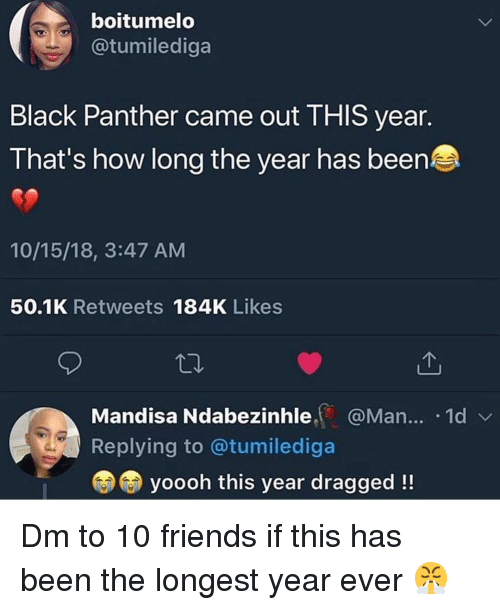 Black Panther: boitumelo  @tumilediga  Black Panther came out THIS year.  That's how long the year has been  10/15/18, 3:47 AM  50.1K Retweets 184K Likes  Mandisa Ndabezinhle@Man... .1d  Replying to @tumilediga  yoooh this year dragged!! Dm to 10 friends if this has been the longest year ever 😤
