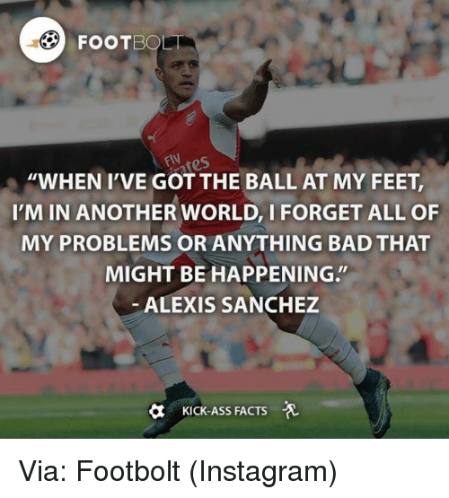 """Kicking Ass: BOL  EN res  """"WHEN I'VE GOT THE BALL AT MY FEET,  'M IN ANOTHER WORLD, I FORGET ALL OF  MY PROBLEMS OR ANYTHING BAD THAT  MIGHT BE HAPPENING.  ALEXIS SANCHEZ  KICK-Ass FACTS Via: Footbolt (Instagram)"""