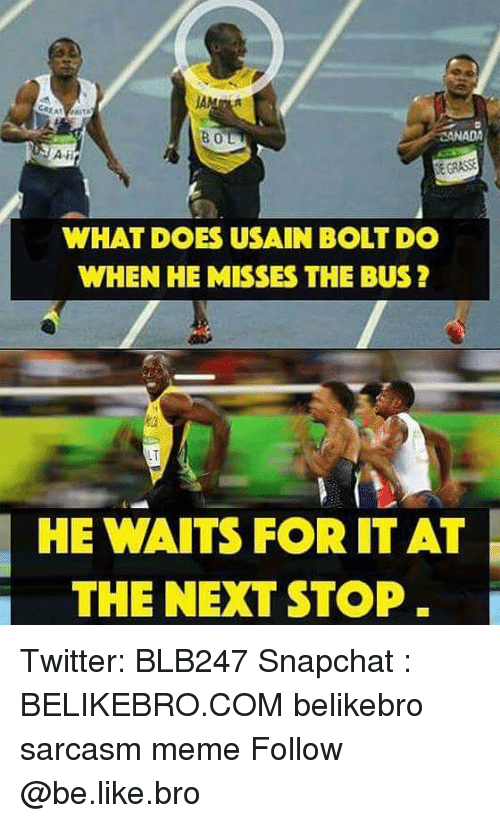 bols: BOL  RERASSE  WHAT DOES USAIN BOLT DO  WHEN HE MISSES THE BUS?  HE WAITS FOR IT AT  THE NEXT STOP Twitter: BLB247 Snapchat : BELIKEBRO.COM belikebro sarcasm meme Follow @be.like.bro