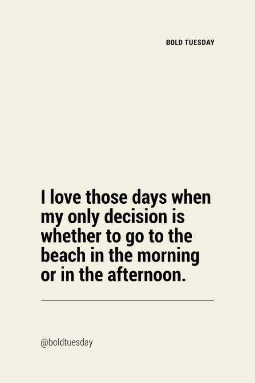 decision: BOLD TUESDAY  I love those days when  my only decision is  whether to go to the  beach in the morning  or in the afternoon.  @boldtuesday