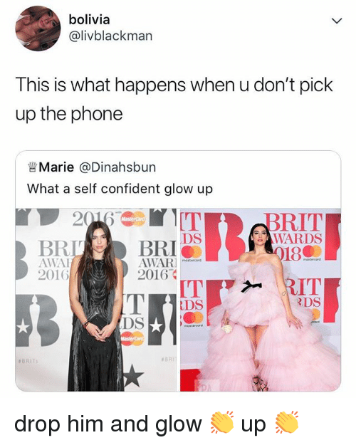 Phone, Relatable, and Bolivia: bolivia  @livblackman  This is what happens when u don't pick  up the phone  眥Marie @Dinahsbun  What a self confident glow up  BRIT  WARDS  18  DS  BRLBRI  AWAI  2016  AWAR onecorm  2016  DS  RDS  DS  drop him and glow 👏 up 👏