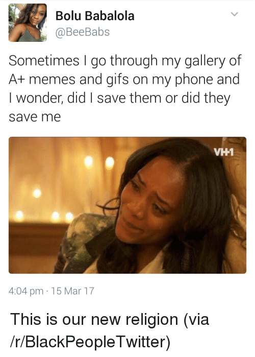 New Religion: Bolu Babalola  @BeeBabs  Sometimes go through my gallery of  A+ memes and gifs on my phone and  I wonder, did save them or did they  save me  VH1  4:04 pm 15 Mar 17 <p>This is our new religion (via /r/BlackPeopleTwitter)</p>