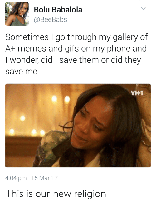 New Religion: Bolu Babalola  @BeeBabs  Sometimes go through my gallery of  A+ memes and gifs on my phone and  I wonder, did save them or did they  save me  VH1  4:04 pm 15 Mar 17 This is our new religion