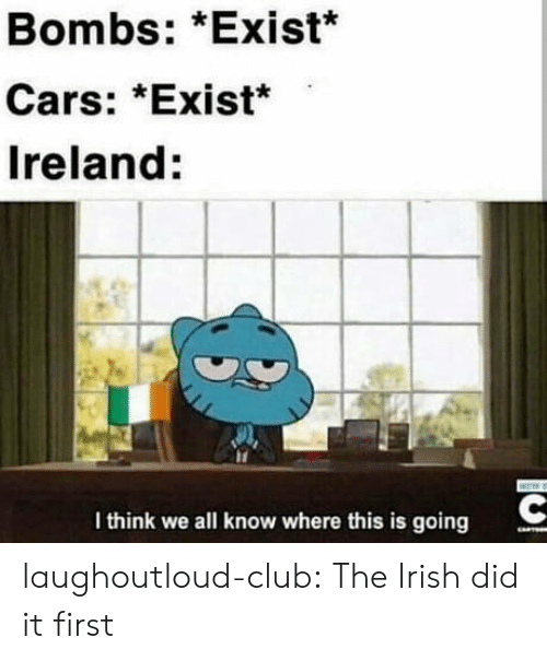 Ireland: Bombs: *Exist*  Cars: *Exist*  Ireland:  I think we all know where this is going laughoutloud-club:  The Irish did it first