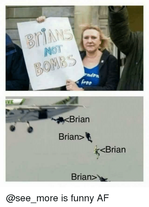 Funny Af: BOMBS  ree  Brian  Brian>  <Brian  Brian> @see_more is funny AF