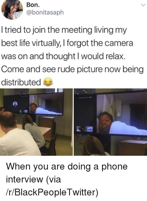 Blackpeopletwitter, Life, and Phone: Bon.  @bonitasaph  I tried to join the meeting living my  best life virtually, I forgot the camera  was on and thought I would relax.  Come and see rude picture now being  distributed <p>When you are doing a phone interview (via /r/BlackPeopleTwitter)</p>