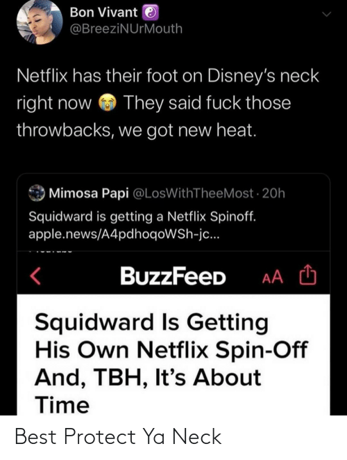 Netflix: Bon Vivant e  @BreeziNUrMouth  Netflix has their foot on Disney's neck  right now  They said fuck those  throwbacks, we got new heat.  Mimosa Papi @LosWithTheeMost · 20h  Squidward is getting a Netflix Spinoff.  apple.news/A4pdhoqoWSh-jc...  BuzzFeeD  Squidward Is Getting  His Own Netflix Spin-Off  And, TBH, It's About  Time Best Protect Ya Neck