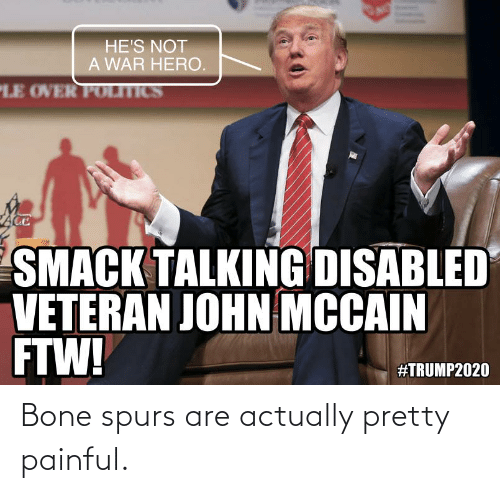 Spurs: Bone spurs are actually pretty painful.