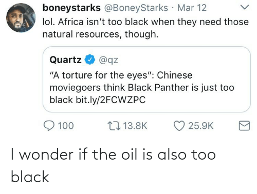 "Black Panther: boneystarks @BoneyStarks Mar 12  lol. Africa isn't too black when they need those  natural resources, though.  Quartz  @qz  ""A torture for the eyes"": Chinese  moviegoers think Black Panther is just too  black bit.ly/2FCWZPC  17 13.8K  100  25.9K I wonder if the oil is also too black"