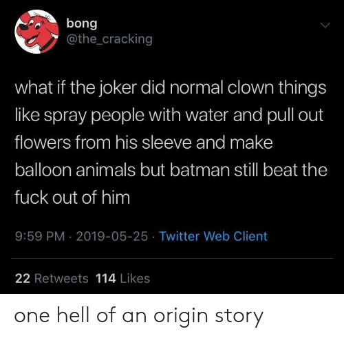 balloon: bong  @the_cracking  what if the joker did normal clown things  like spray people with water and pull out  flowers from his sleeve and make  balloon animals but batman still beat the  fuck out of him  9:59 PM 2019-05-25 Twitter Web Client  22 Retweets 114 Likes one hell of an origin story