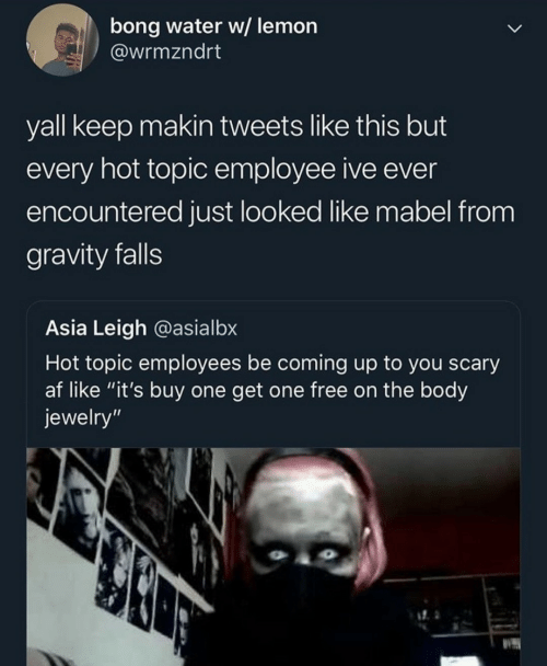 "AF: bong water w/ lemon  @wrmzndrt  yall keep makin tweets like this but  every hot topic employee ive ever  encountered just looked like mabel from  gravity falls  Asia Leigh @asialbx  Hot topic employees be coming up to you scary  af like ""it's buy one get one free on the body  jewelry"""