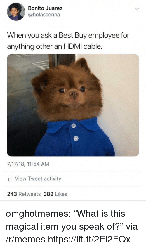 """hdmi: Bonito Juarez  @holassenna  When you ask a Best Buy employee for  anything other an HDMI cable.  7/17/18, 11:54 AM  li View Tweet activity  243 Retweets 382 Likes omghotmemes:  """"What is this magical item you speak of?"""" via /r/memes https://ift.tt/2El2FQx"""