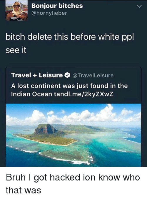 delet this: Bonjour bitches  bitch delete this before white ppl  see it  Travel Leisure a TravelLeisure  A lost continent was just found in the  Indian Ocean tandl.me/2kyZXwZ Bruh I got hacked ion know who that was