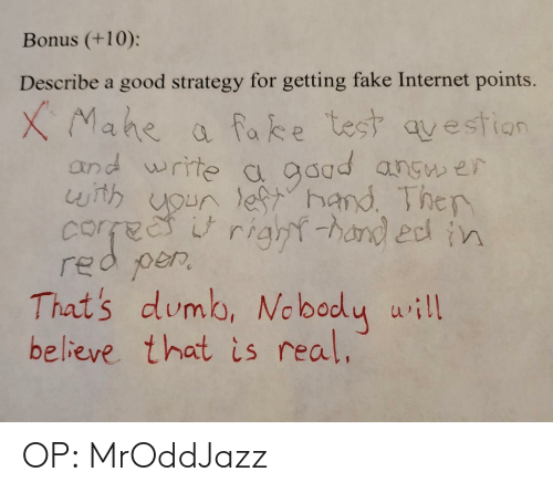 Points: Bonus (+10):  Describe a good strategy for getting fake Internet points.  XMahe  and write c gaad angw er  with uoun lefhand Ther  corfee  red per  That's dumb, Ne bady uill  believe that is real.  a fake test qvestion  right-hand edn OP: MrOddJazz