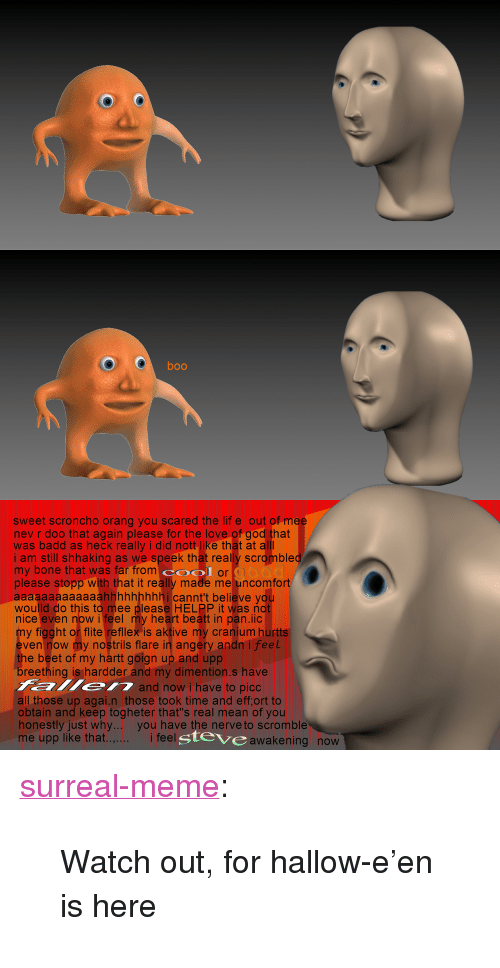 """cranium: boo  sweet scroncho orang you scared the lif e out of m  nev r doo that again please for the love of god that  was badd as heck really i did nott like that at  i am still shhaking as we speek that really scromble  my bone that was far from O or  please stopp with that it really made me uncomfort  aaaaaaaaaaaaahhhhhhhhhi cannt't believe you  woulld do this to mee please HELPP it was not  nice even now i feel my heart beatt in pan.iic  y figght or flite refillex is aktive my cranium hurtts  ven now my nostrils flare in angery andn i feel  e beet of my hartt goign up and upp  eething is hardder and my dimention.s have  and now i have to picc  all those up agai.n those took time and eff,ort to  obtain and keep togheter that's real mean of you  honestly just why.. you have the nerve to scromble  me upp like that.  i feel  gteve  awakening now <p><a href=""""https://surreal-meme.tumblr.com/post/166990903604/watch-out-for-hallow-een-is-here"""" class=""""tumblr_blog"""">surreal-meme</a>:</p>  <blockquote><p>Watch out, for hallow-e'en is here</p></blockquote>"""