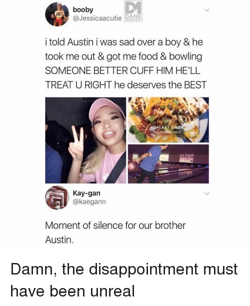 Food, Memes, and Best: booby  @Jessicaa DNK  i told Austin i was sad over a boy & he  took me out & got me food & bowling  SOMEONE BETTER CUFF HIM HE'LL  TREAT U RIGHT he deserves the BEST  ALAXY D  VA  Kay-gan  okaegann  Moment of silence for our brother  Austin. Damn, the disappointment must have been unreal