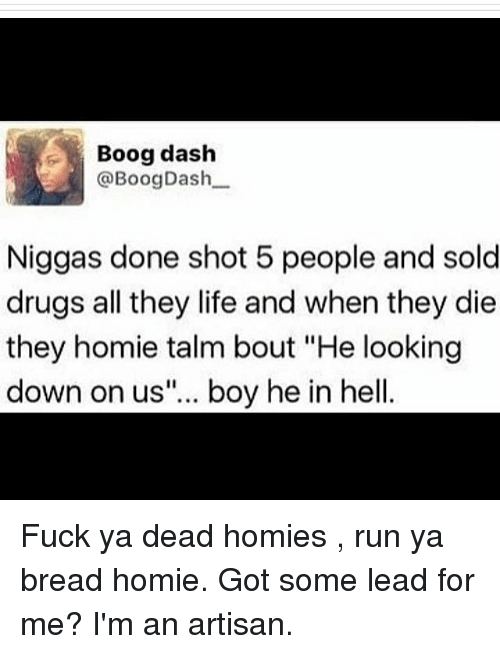 """Solde: Boog dash  @Boog Dash  Niggas done shot 5 people and sold  drugs all they life and when they die  they homie talm bout """"He looking  down on us""""... boy he in hell Fuck ya dead homies , run ya bread homie. Got some lead for me? I'm an artisan."""