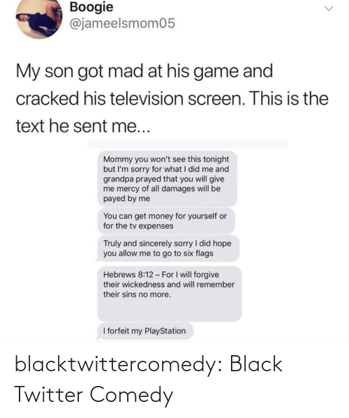 Screen: Boogie  @jameelsmom05  My son got mad at his game and  cracked his television screen. This is the  text he sent me...  Mommy you won't see this tonight  but I'm sorry for what I did me and  grandpa prayed that you will give  me mercy of all damages will be  payed by me  You can get money for yourself or  for the tv expenses  Truly and sincerely sorry I did hope  you allow me to go to six flags  Hebrews 8:12 - For I will forgive  their wickedness and will remember  their sins no more.  I forfeit my PlayStation blacktwittercomedy:  Black Twitter Comedy