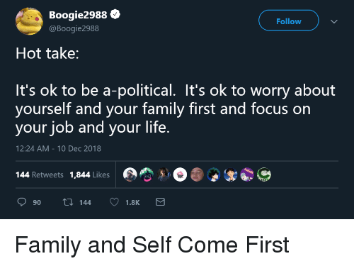Worry About Yourself: Boogie2988  @Boogie2988  Follow  Hot take:  It's ok to be a-political. It's ok to worry about  yourself and your family first and focus on  your job and your life.  12:24 AM-10 Dec 2018  144 Retweets 1,844 Likes