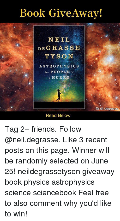 neile: Book Give Away!  NEIL  DE GRASS E  TYSON  ASTROPHYSICS  for PEOPLE  in  a HURRY  Oneil degrass  Read Below Tag 2+ friends. Follow @neil.degrasse. Like 3 recent posts on this page. Winner will be randomly selected on June 25! neildegrassetyson giveaway book physics astrophysics science sciencebook Feel free to also comment why you'd like to win!