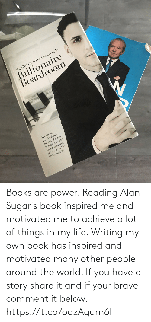 in my life: Books are power. Reading Alan Sugar's book inspired me and motivated me to achieve a lot of things in my life.   Writing my own book has inspired and motivated many other people around the world. If you have a story share it and if your brave comment it below. https://t.co/odzAgurn6I