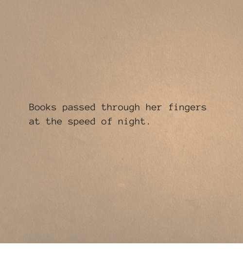Books, Her, and Speed: Books passed through her fingers  at the speed of night.