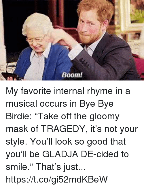 "bye bye: Boom! My favorite internal rhyme in a musical occurs in Bye Bye Birdie: ""Take off the gloomy mask of TRAGEDY, it's not your style. You'll look so good that you'll be GLADJA DE-cided to smile."" That's just... https://t.co/gi52mdKBeW"