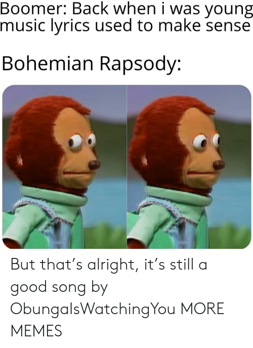 Lyrics: Boomer: Back when i was  music lyrics used to make sense  young  Bohemian Rapsody: But that's alright, it's still a good song by ObungaIsWatchingYou MORE MEMES