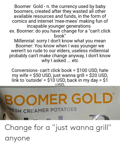 "baby boomers: Boomer Gold - n. the currency used by baby  boomers, created after they wasted all other  available resources and funds, in the form of  comics and internet 'mee-mees' making fun of  incapable younger generations  ex. Boomer: do you have change for a ""can't click  book""  Millennial: I don't know what  Boomer: You know when I was younger we  weren't so rude to our elders, useless millennial  probably can't make change anyway, I don't know  why I asked ... etc  you mean  sorry  Conversions- can't click book = $100 USD, hate  my wife = $50 USD, just wanna grill = $20 USD,  link to 'outside' = $10 USD, back in my day = $1  USD  %3D  TM  BOOMER GOLD  RESH CREAMER POTATOES Change for a ""just wanna grill"" anyone"