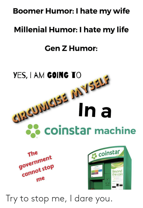 Government: Boomer Humor: I hate my wife  Millenial Humor: I hate my life  Gen Z Humor:  YES, I AM GOING TO  CIRGUMCISE MYSELF  In a  coinstar machine  TM  The  government  cannot stop  * coinstar  eatar  Beyond  the coin  me Try to stop me, I dare you.