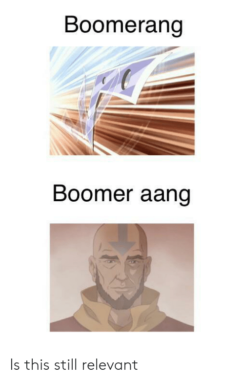 relevant: Boomerang  Boomer aang Is this still relevant