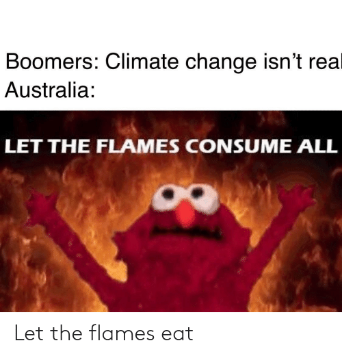 climate change: Boomers: Climate change isn't rea  Australia:  LET THE FLAMES CONSUME ALL Let the flames eat