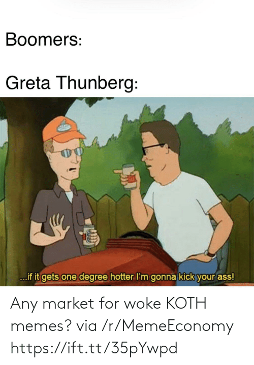 degree: Boomers:  Greta Thunberg:  ...if it gets one degree hotter I'm gonna kick your ass! Any market for woke KOTH memes? via /r/MemeEconomy https://ift.tt/35pYwpd