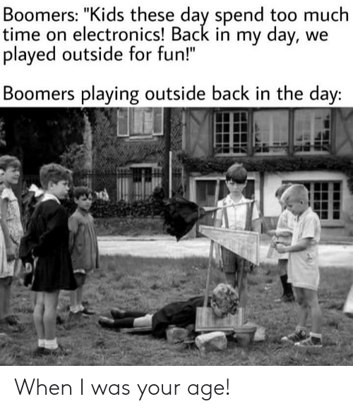 "Too Much, Kids, and Time: Boomers: ""Kids these day spend too much  time on electronics! Back in my day, we  played outside for fun!""  Boomers playing outside back in the day: When I was your age!"