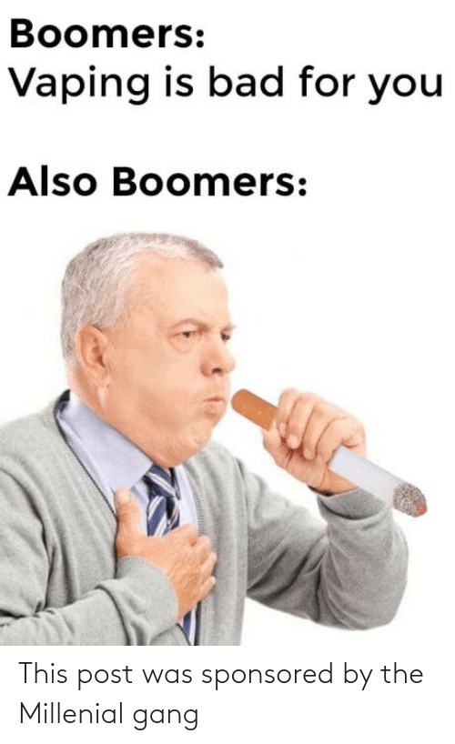 Vaping: Boomers:  Vaping is bad for you  Also Boomers: This post was sponsored by the Millenial gang