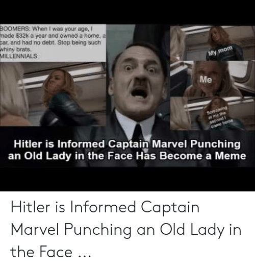 Old Lady Meme: BOOMERS: When I was your age, I  made $32k a year and owned a home, a  car, and had no debt. Stop being such  whiny brats.  MILLENNIALS  My mom  Me  Hitler is Informed Captain Marvel Punching  an Old Lady in the Face Has Become a Meme Hitler is Informed Captain Marvel Punching an Old Lady in the Face ...