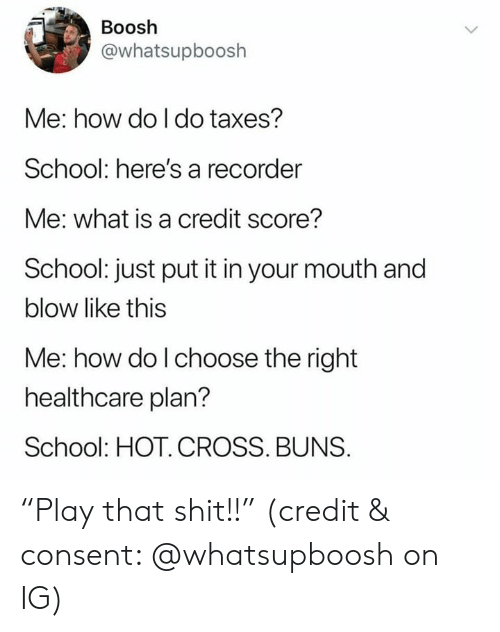 """buns: Boosh  @whatsupboosh  Me: how do I do taxes?  School: here's a recorder  Me: what is a credit score?  School: just put it in your mouth and  blow like this  Me: how do l choose the right  healthcare plan?  School: HOT. CROSS. BUNS. """"Play that shit!!"""" (credit & consent: @whatsupboosh on IG)"""