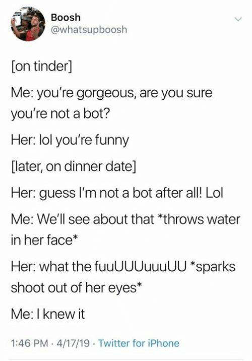 Fuuuuuuuuuu: Boosh  @whatsupboosh  [on tinder]  Me: you're gorgeous, are you sure  you're not a bot?  Her: lol you're funny  [later, on dinner date]  Her: guess I'm not a bot after al! Lol  Me: We'll see about that *throws water  in her face*  Her: what the fuuUUUuuuUU *sparks  shoot out of her eyes*  Me: I knew it  1:46 PM 4/17/19 Twitter for iPhone