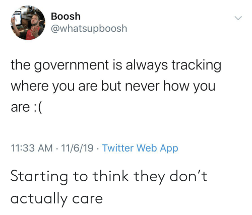 Twitter, Government, and Never: Boosh  @whatsupboosh  the government is always tracking  where  you are but never how you  are:(  11:33 AM 11/6/19 Twitter Web App Starting to think they don't actually care