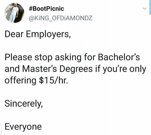 Masters:  #BootPicnic  @KING_OFDIAMONDZ  Dear Employers,  Please stop asking for Bachelor's  and Master's Degrees if you're only  offering $15/hr.  Sincerely,  Everyone