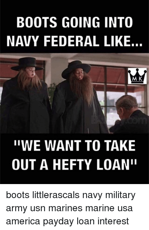 """hefty: BOOTS GOING INTO  NAVY FEDERAL LIKE.  M K  ''WE WANT TO TAKE  OUT A HEFTY LOAN"""" boots littlerascals navy military army usn marines marine usa america payday loan interest"""