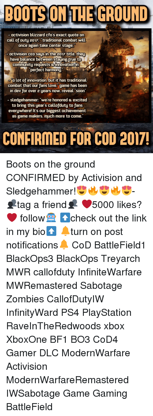 """love game: BOOTS ON THE GROUND  activision blizzard cfos exact quote on  call of Duty 2017: traditional combat will  once again take center stage.  activision CEO saus in the  2017 title they  have balance between staying true to  Community requests innovation in  perfect harmony.  Olot of innovation, but it has traditional  combat that our fans love. game has been  in dev for over 2 years now. reveal soon  sledgehammer: """"we're honored excited  to bring this year's callofduty to fans  everywhere! It's our biggest achievement  as game makers. much more to come.""""  CONFIRMED FOR COD 2017! Boots on the ground CONFIRMED by Activision and Sledgehammer!😍🔥😍🔥😍- 👥tag a friend👥 ❤️5000 likes?❤️ follow🤖 ⬆️check out the link in my bio⬆️ 🔔turn on post notifications🔔 CoD BattleField1 BlackOps3 BlackOps Treyarch MWR callofduty InfiniteWarfare MWRemastered Sabotage Zombies CallofDutyIW InfinityWard PS4 PlayStation RaveInTheRedwoods xbox XboxOne BF1 BO3 CoD4 Gamer DLC ModernWarfare Activision ModernWarfareRemastered IWSabotage Game Gaming BattleField"""