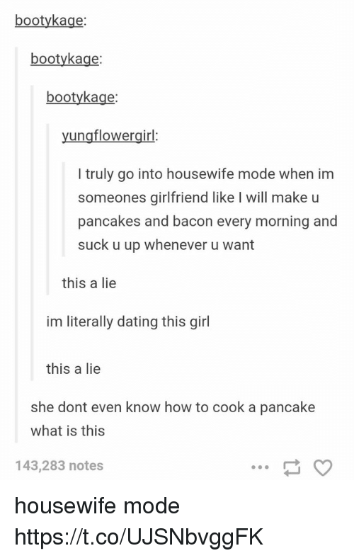 Booty, Dating, and Girl: booty kage:  booty kage  booty kage:  ung flowergirl  truly go into housewife mode when im  someones girlfriend like l will make u  pancakes and bacon every morning and  suck u up whenever u want  this a lie  im literally dating this girl  this a lie  she dont even know how to cook a pancake  what is this  143,283 notes housewife mode https://t.co/UJSNbvggFK