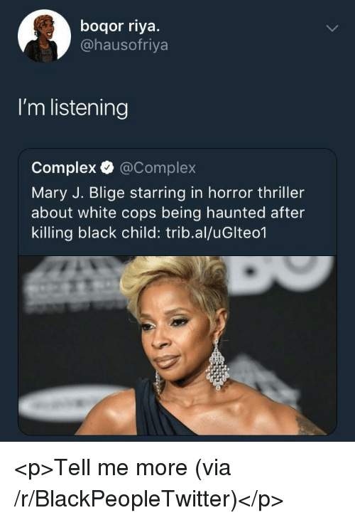 Blackpeopletwitter, Complex, and Thriller: boqor riya.  @hausofriya  I'm listening  Complex @Complex  Mary J. Blige starring in horror thriller  about white cops being haunted after  killing black child: trib.al/uGlteo1 <p>Tell me more (via /r/BlackPeopleTwitter)</p>