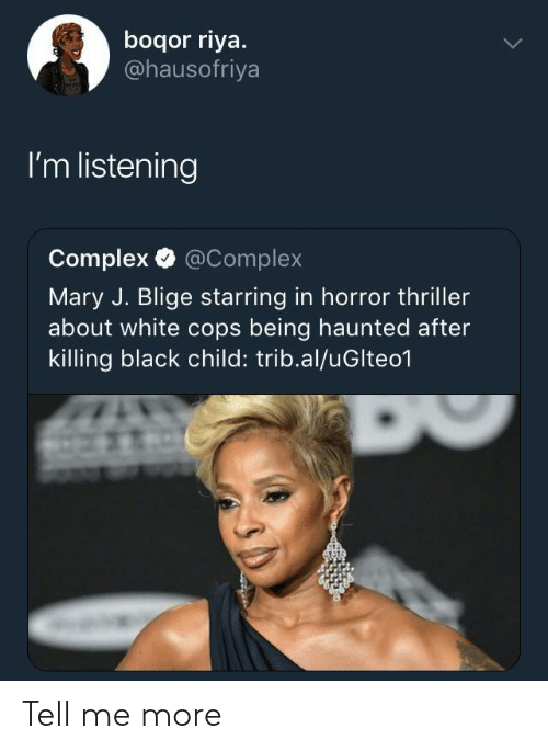 Complex, Thriller, and Black: boqor riya.  @hausofriya  I'm listening  Complex @Complex  Mary J. Blige starring in horror thriller  about white cops being haunted after  killing black child: trib.al/uGlteo1 Tell me more