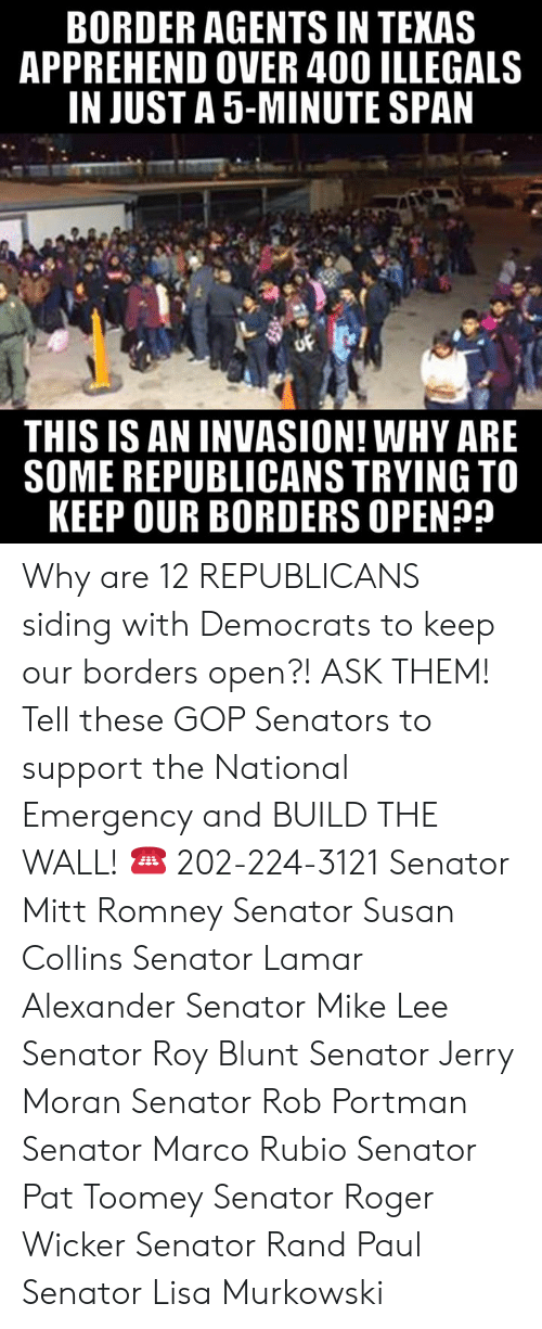 senators: BORDER AGENTS IN TEKAS  APPREHEND OVER 400 ILLEGALS  IN JUST A 5-MINUTE SPAN  THIS IS AN INVASION! WHY ARE  SOME REPUBLICANS TRYING TO  KEEP OUR BORDERS OPEN? Why are 12 REPUBLICANS siding with Democrats to keep our borders open?! ASK THEM!  Tell these GOP Senators to support the National Emergency and BUILD THE WALL! ☎️ 202-224-3121  Senator Mitt Romney Senator Susan Collins Senator Lamar Alexander Senator Mike Lee Senator Roy Blunt Senator Jerry Moran Senator Rob Portman Senator Marco Rubio Senator Pat Toomey Senator Roger Wicker Senator Rand Paul Senator Lisa Murkowski