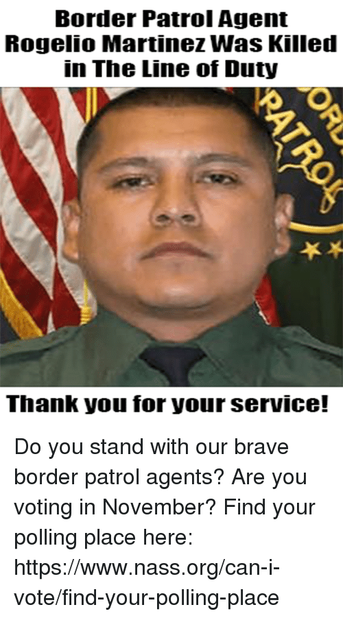 Memes, Thank You, and Brave: Border Patrol Agent  Rogelio Martinez Was Killed  in The Line of Duty  Thank you for yourserVICe! Do you stand with our brave border patrol agents? Are you voting in November? Find your polling place here: https://www.nass.org/can-i-vote/find-your-polling-place