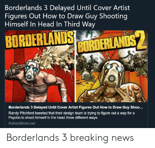 Delayed: Borderlands 3 Delayed Until Cover Artist  Figures Out How to Draw Guy Shooting  Himself In Head In Third Way  BRANDS MTERLAND  Borderlands 3 Delayed Until Cover Artist Figures Out How to Draw Guy Shoo...  Randy Pitchford tweeted that their design team is trying to figure out a way for a  Psycho to shoot himself in the head three different ways.  thehardtimes.net Borderlands 3 breaking news